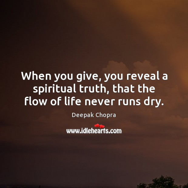 When you give, you reveal a spiritual truth, that the flow of life never runs dry. Deepak Chopra Picture Quote