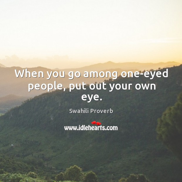 When you go among one-eyed people, put out your own eye. Image