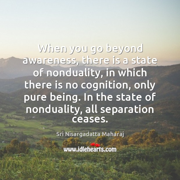 When you go beyond awareness, there is a state of nonduality, in Sri Nisargadatta Maharaj Picture Quote