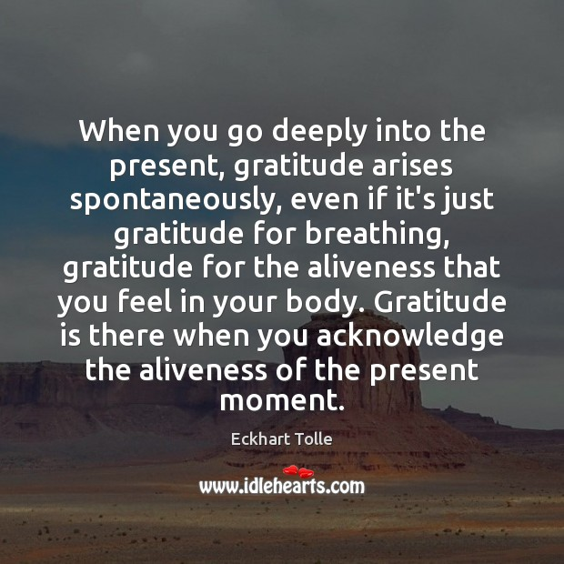 When you go deeply into the present, gratitude arises spontaneously, even if Gratitude Quotes Image