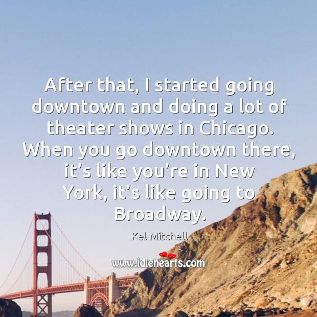 Kel Mitchell Picture Quote image saying: When you go downtown there, it's like you're in new york, it's like going to broadway.