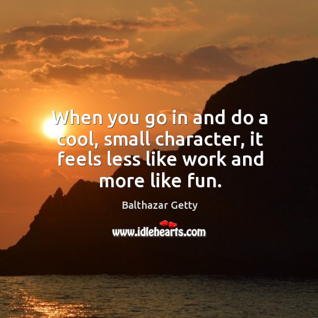 When you go in and do a cool, small character, it feels less like work and more like fun. Balthazar Getty Picture Quote
