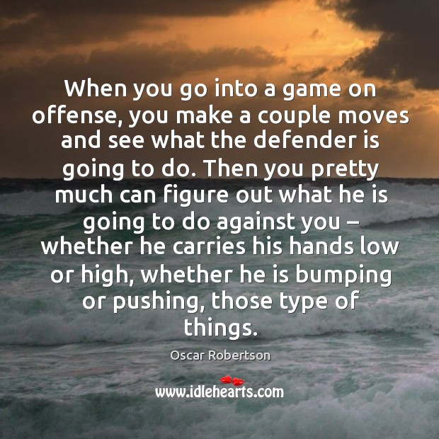When you go into a game on offense, you make a couple moves and see what the defender is going to do. Image