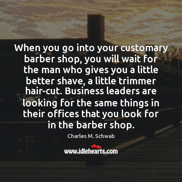 When you go into your customary barber shop, you will wait for Charles M. Schwab Picture Quote