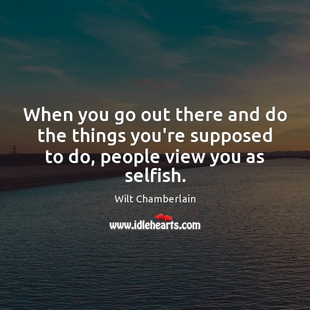 When you go out there and do the things you're supposed to do, people view you as selfish. Selfish Quotes Image