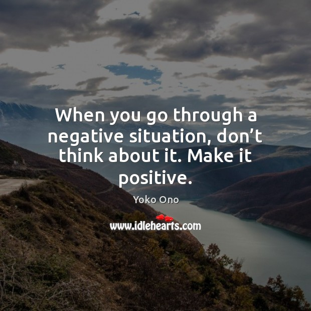 When you go through a negative situation, don't think about it. Make it positive. Yoko Ono Picture Quote