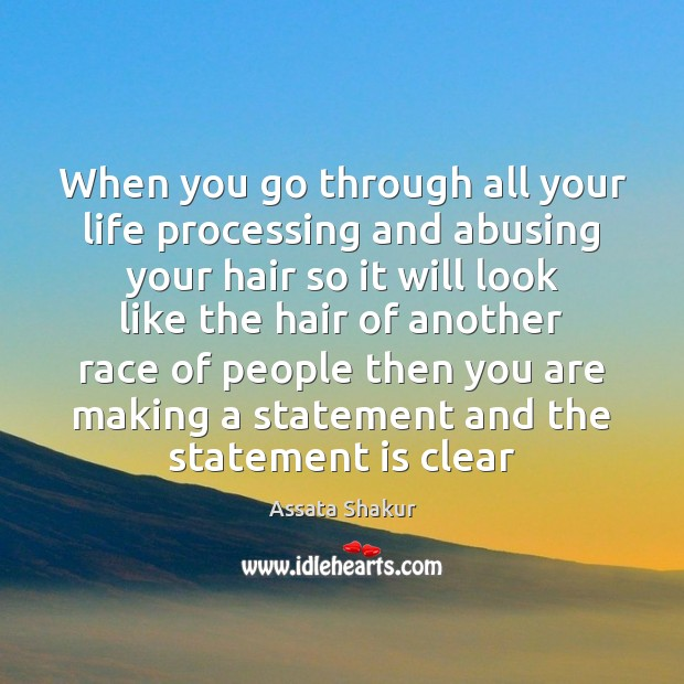 When you go through all your life processing and abusing your hair Assata Shakur Picture Quote