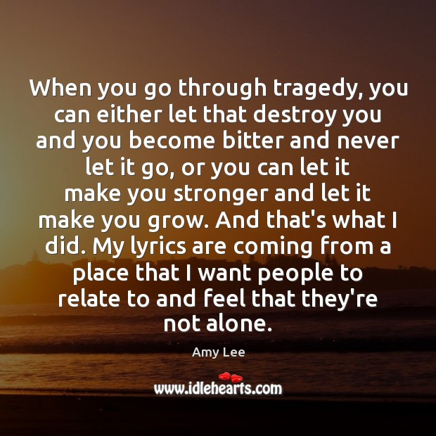 When you go through tragedy, you can either let that destroy you Image