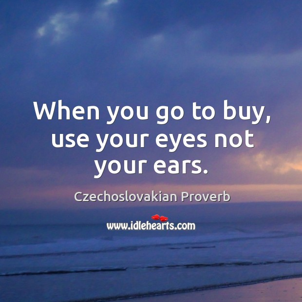 When you go to buy, use your eyes not your ears. Czechoslovakian Proverbs Image