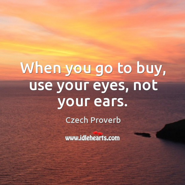 When you go to buy, use your eyes, not your ears. Czech Proverbs Image
