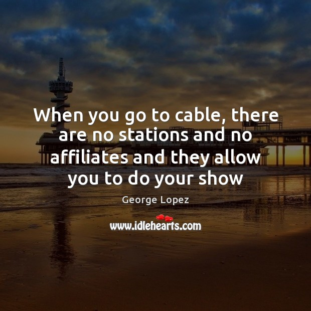 Image, When you go to cable, there are no stations and no affiliates