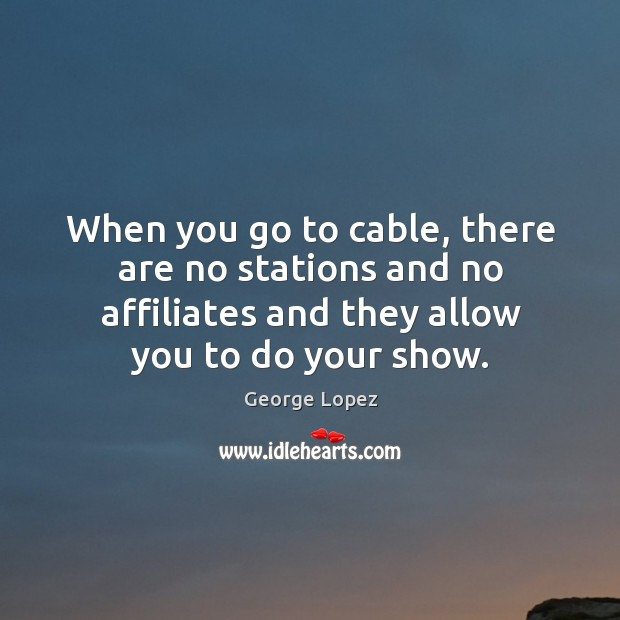 Image, When you go to cable, there are no stations and no affiliates and they allow you to do your show.