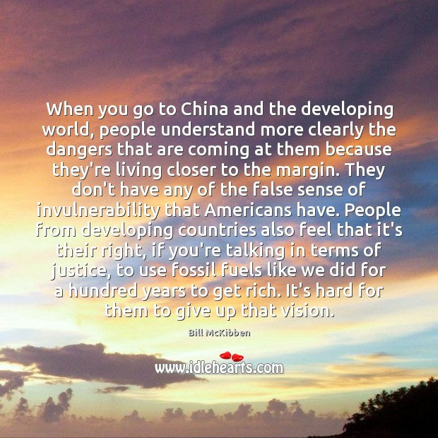 When you go to China and the developing world, people understand more Bill McKibben Picture Quote