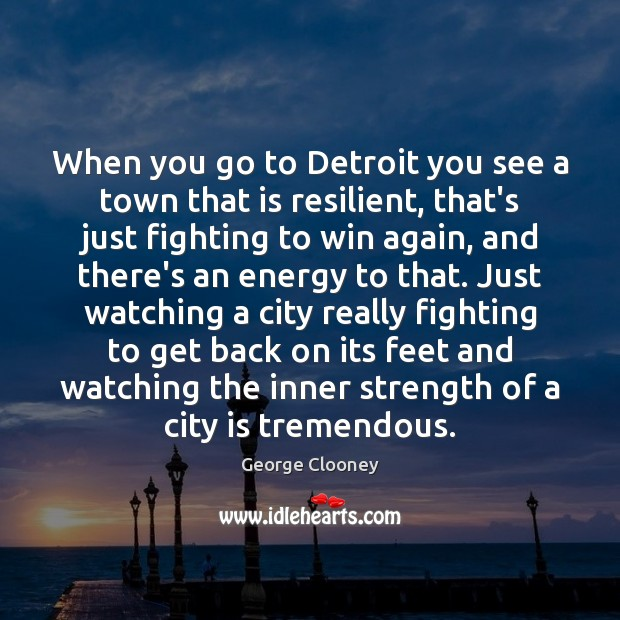 When you go to Detroit you see a town that is resilient, George Clooney Picture Quote