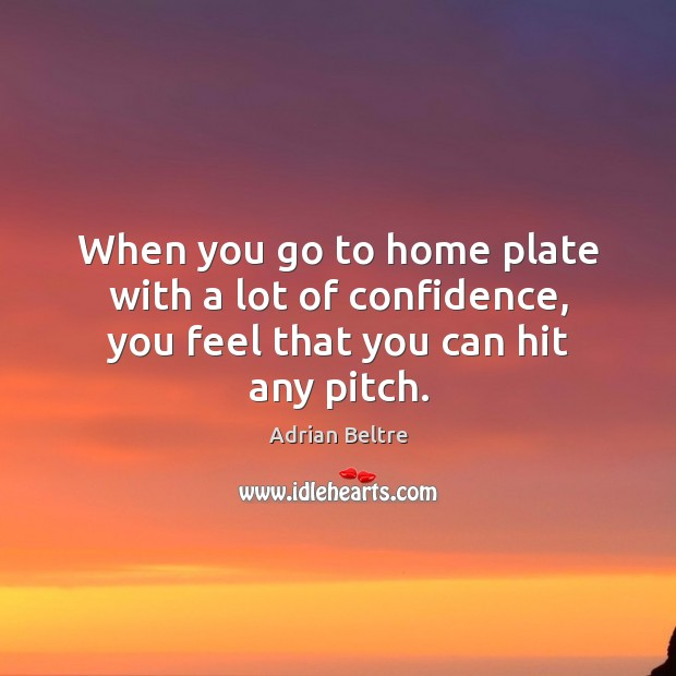 Image, When you go to home plate with a lot of confidence, you feel that you can hit any pitch.