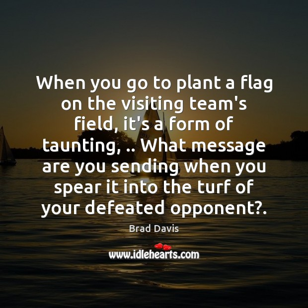 Image, When you go to plant a flag on the visiting team's field,