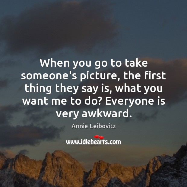 When you go to take someone's picture, the first thing they say Annie Leibovitz Picture Quote