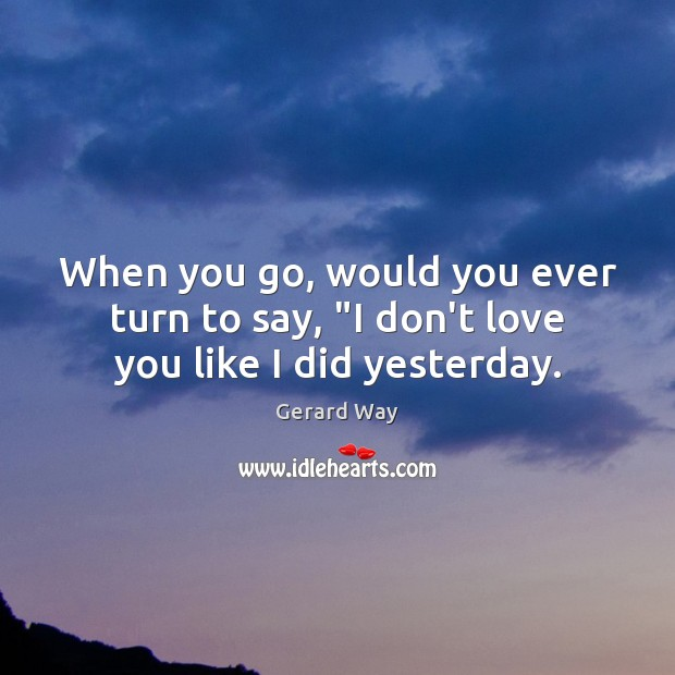 """When you go, would you ever turn to say, """"I don't love you like I did yesterday. Image"""