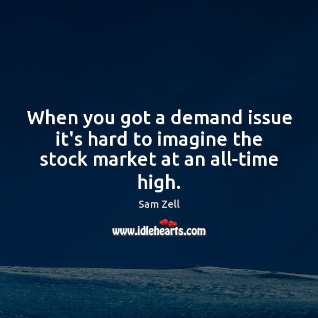 When you got a demand issue it's hard to imagine the stock market at an all-time high. Image