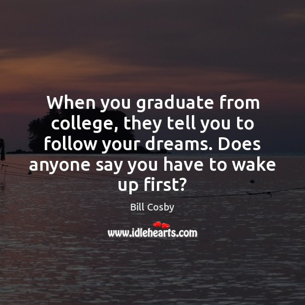 When you graduate from college, they tell you to follow your dreams. Bill Cosby Picture Quote