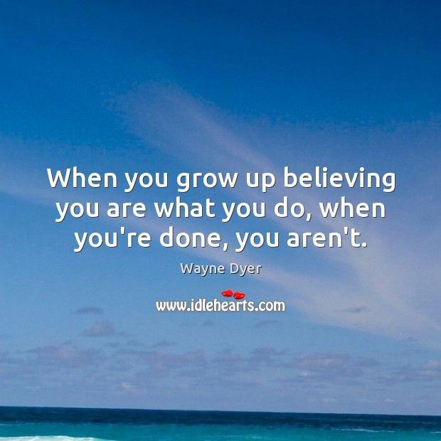 When you grow up believing you are what you do, when you're done, you aren't. Image
