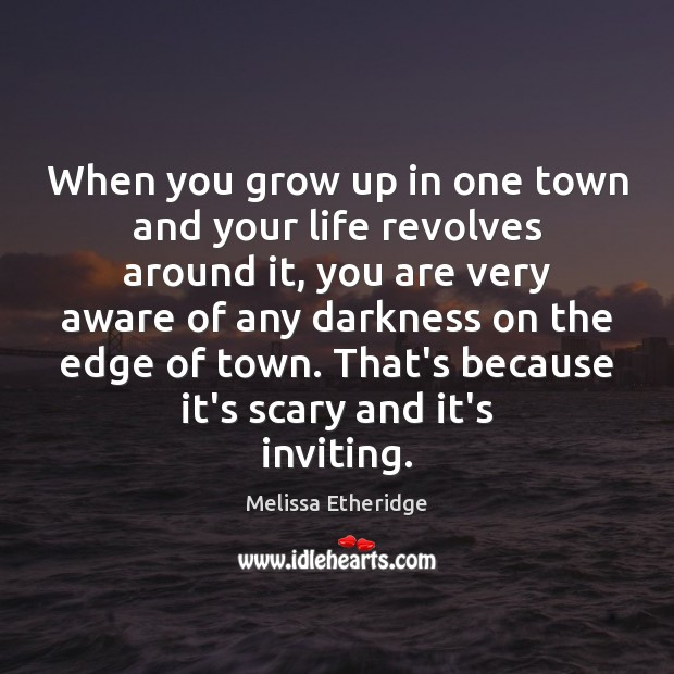 When you grow up in one town and your life revolves around Melissa Etheridge Picture Quote