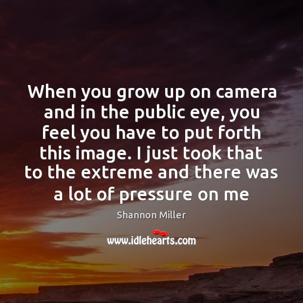 When you grow up on camera and in the public eye, you Shannon Miller Picture Quote