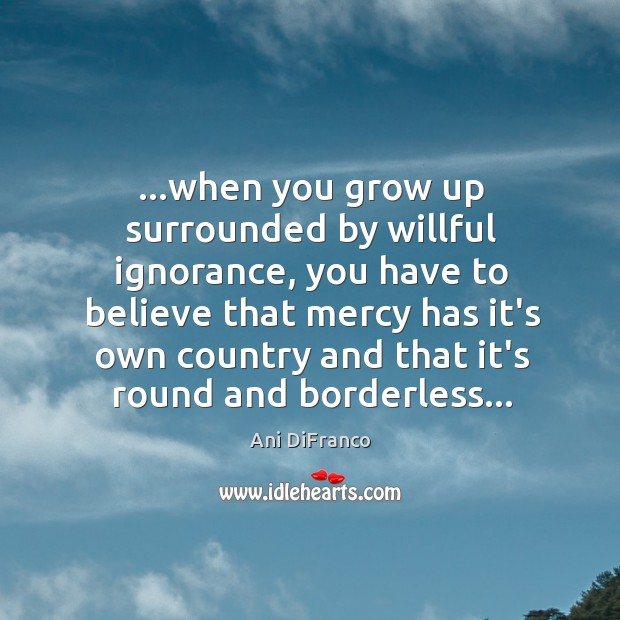 …when you grow up surrounded by willful ignorance, you have to believe Ani DiFranco Picture Quote