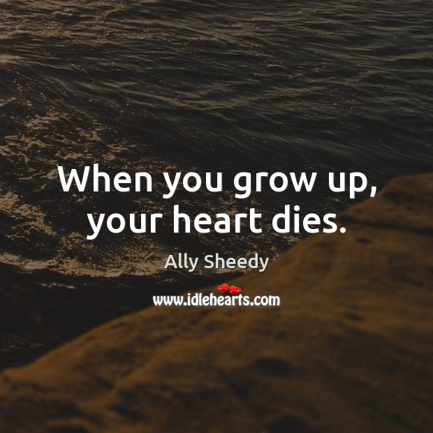 When you grow up, your heart dies. Image