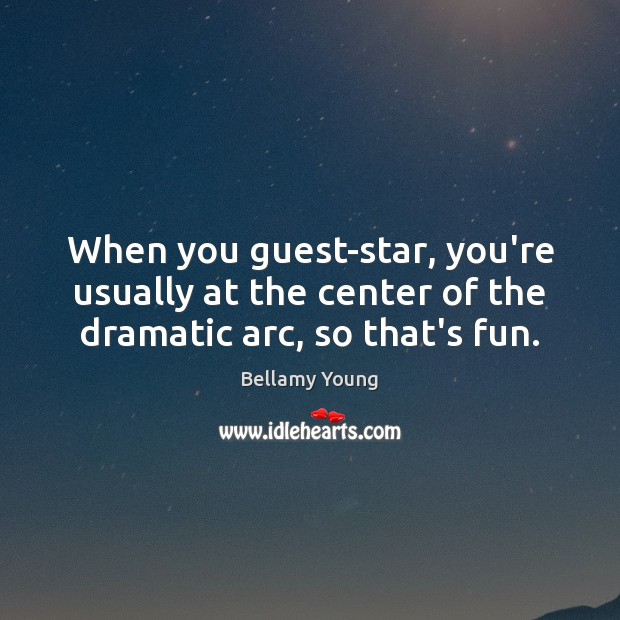 When you guest-star, you're usually at the center of the dramatic arc, so that's fun. Image