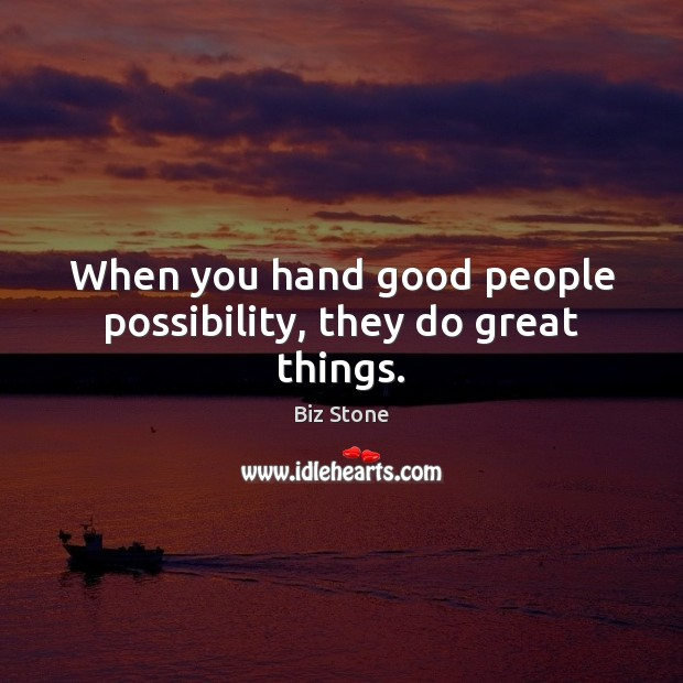 Image, When you hand good people possibility, they do great things.