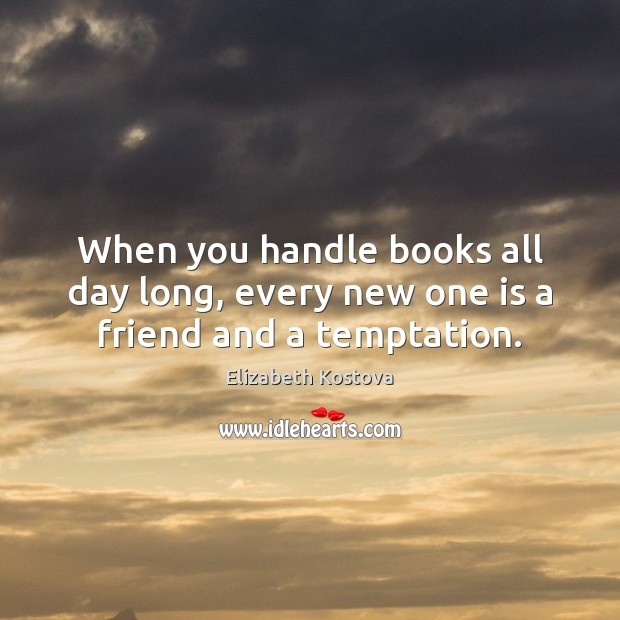 When you handle books all day long, every new one is a friend and a temptation. Elizabeth Kostova Picture Quote