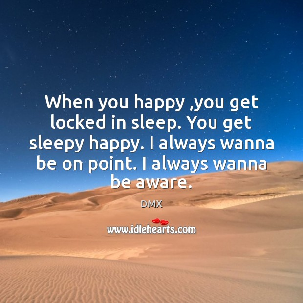 When you happy ,you get locked in sleep. You get sleepy happy. DMX Picture Quote
