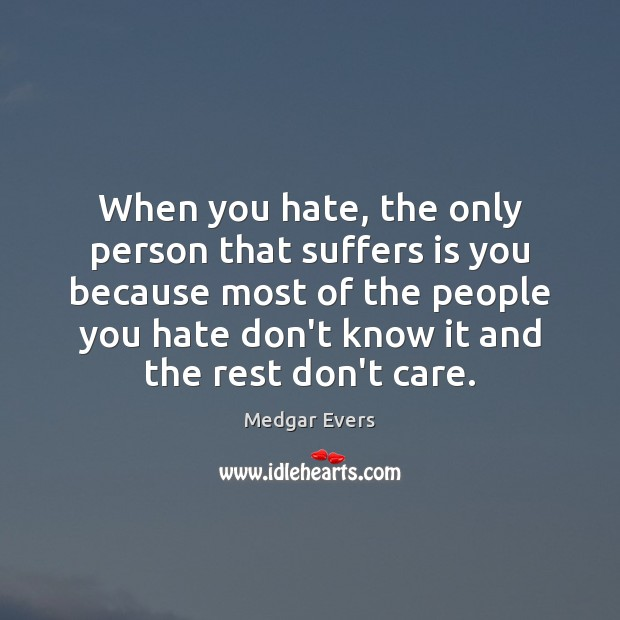 When you hate, the only person that suffers is you because most Image