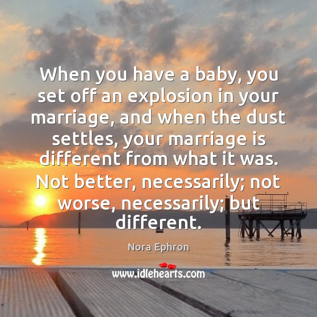 When you have a baby, you set off an explosion in your Nora Ephron Picture Quote