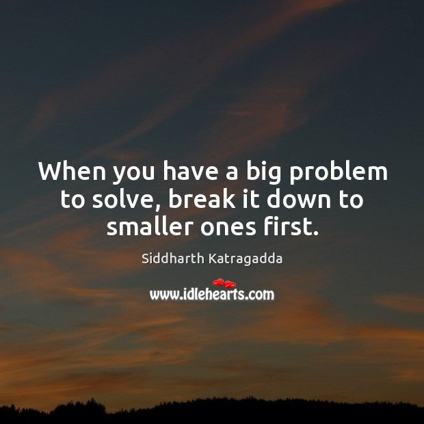 Image, When you have a big problem to solve, break it down to smaller ones first.