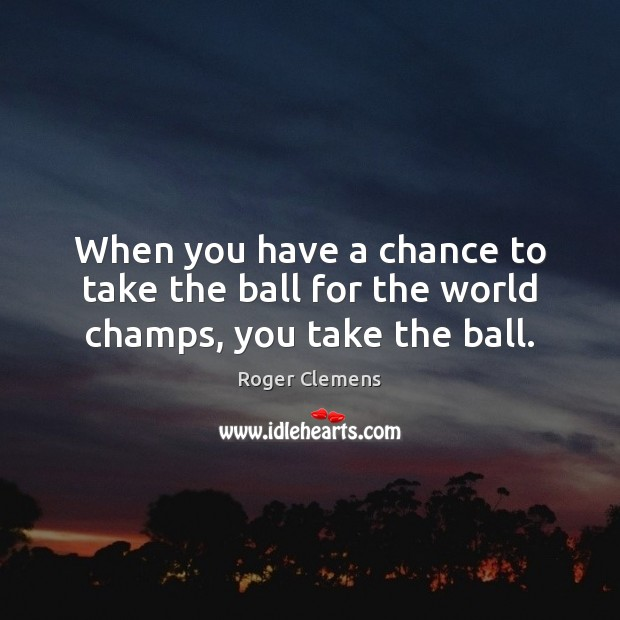 When you have a chance to take the ball for the world champs, you take the ball. Roger Clemens Picture Quote