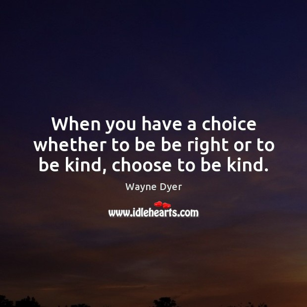When you have a choice whether to be be right or to be kind, choose to be kind. Image