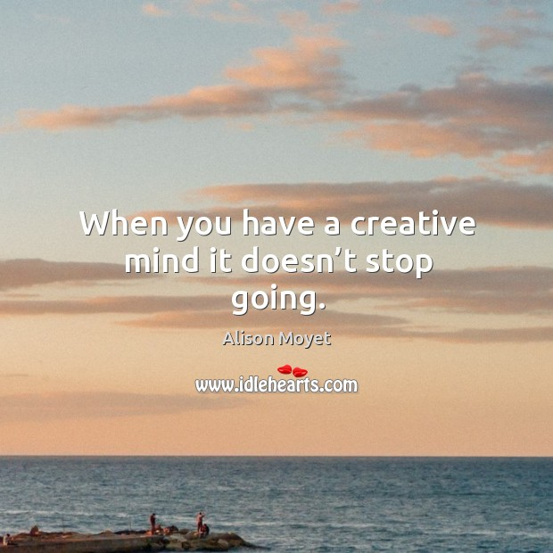 When you have a creative mind it doesn't stop going. Image
