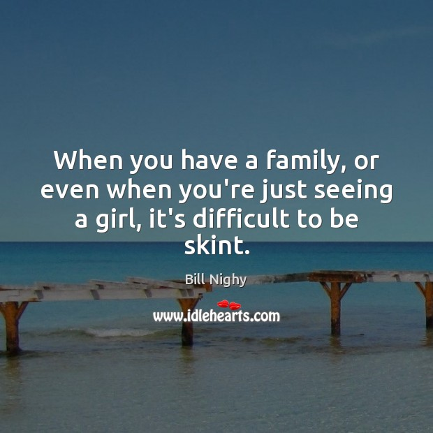 When you have a family, or even when you're just seeing a Bill Nighy Picture Quote