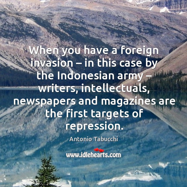When you have a foreign invasion – in this case by the indonesian army – writers Antonio Tabucchi Picture Quote