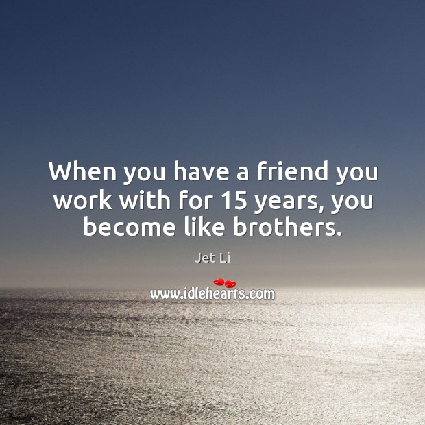 When you have a friend you work with for 15 years, you become like brothers. Jet Li Picture Quote