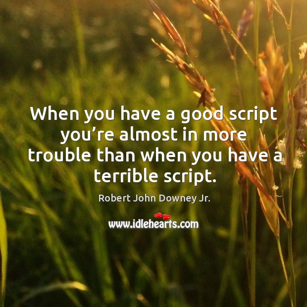 When you have a good script you're almost in more trouble than when you have a terrible script. Image