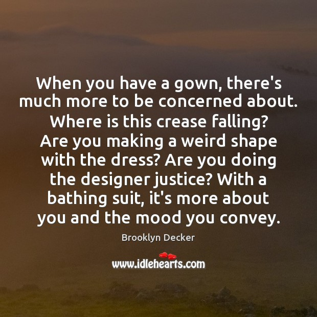 When you have a gown, there's much more to be concerned about. Brooklyn Decker Picture Quote