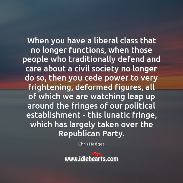 When you have a liberal class that no longer functions, when those Image