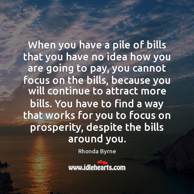 When you have a pile of bills that you have no idea Rhonda Byrne Picture Quote