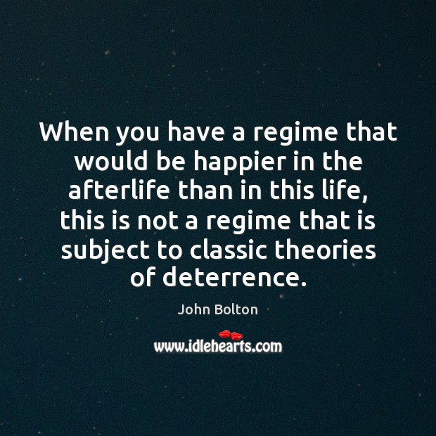 When you have a regime that would be happier in the afterlife John Bolton Picture Quote