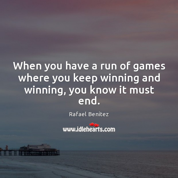 When you have a run of games where you keep winning and winning, you know it must end. Rafael Benitez Picture Quote