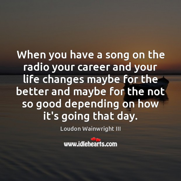 When you have a song on the radio your career and your Loudon Wainwright III Picture Quote