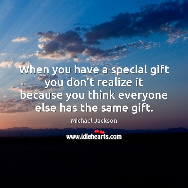 Image, When you have a special gift you don't realize it because
